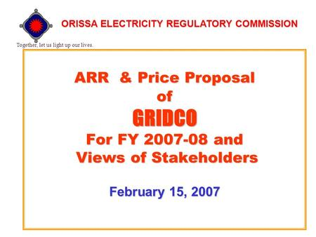 ARR & Price Proposal of GRIDCO For FY 2007-08 and Views of Stakeholders February 15, 2007 Together, let us light up our lives. ORISSA ELECTRICITY REGULATORY.