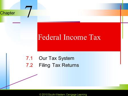 © 2010 South-Western, Cengage Learning Chapter © 2010 South-Western, Cengage Learning Federal Income Tax 7.1Our Tax System 7.2Filing Tax Returns 7.