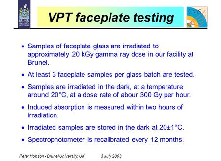 Peter Hobson - Brunel University, UK3 July 2003 VPT faceplate testing  Samples of faceplate glass are irradiated to approximately 20 kGy gamma ray dose.