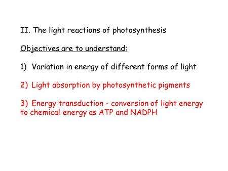 II. The light reactions of photosynthesis Objectives are to understand: 1)Variation in energy of different forms of light 2)Light absorption by photosynthetic.