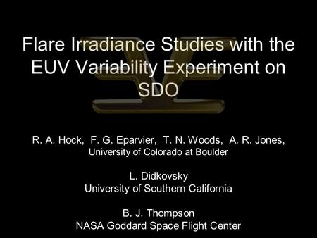 Flare Irradiance Studies with the EUV Variability Experiment on SDO R. A. Hock, F. G. Eparvier, T. N. Woods, A. R. Jones, University of Colorado at Boulder.