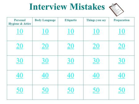 Interview Mistakes Personal Hygiene & Attire Body LanguageEtiquetteThings you sayPreparation 10 20 30 40 50.