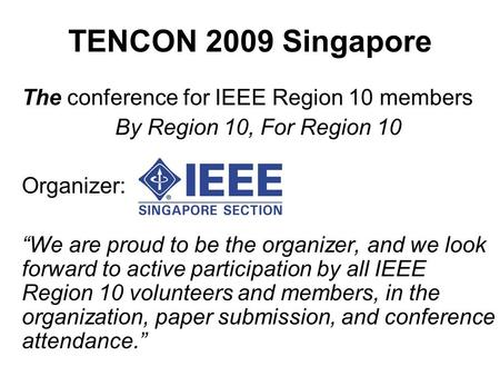 "TENCON 2009 Singapore The conference for IEEE Region 10 members By Region 10, For Region 10 Organizer: ""We are proud to be the organizer, and we look forward."