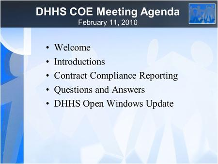DHHS COE Meeting Agenda February 11, 2010 Welcome Introductions Contract Compliance Reporting Questions and Answers DHHS Open Windows Update.