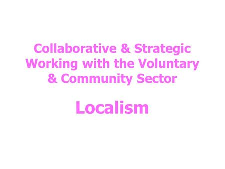 Collaborative & Strategic Working with the Voluntary & Community Sector Localism.
