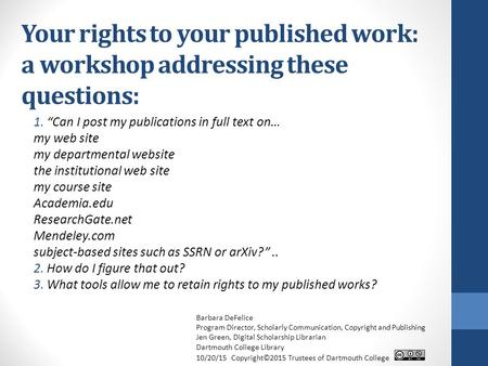 "Your rights to your published work: a workshop addressing these questions: 1. ""Can I post my publications in full text on… my web site my departmental."