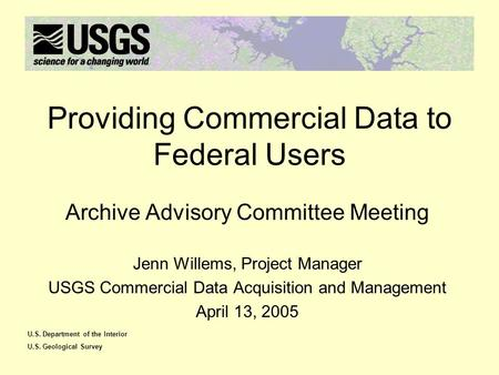 U.S. Department of the Interior U.S. Geological Survey Providing Commercial Data to Federal Users Archive Advisory Committee Meeting Jenn Willems, Project.