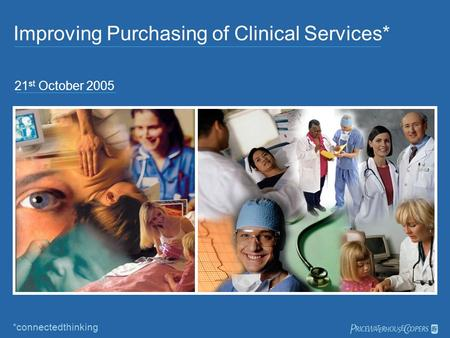 Improving Purchasing of Clinical Services* 21 st October 2005 *connectedthinking 