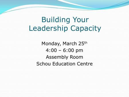 Building Your Leadership Capacity Monday, March 25 th 4:00 – 6:00 pm Assembly Room Schou Education Centre.