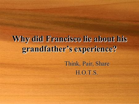 Why did Francisco lie about his grandfather's experience? Think, Pair, Share H.O.T.S. Think, Pair, Share H.O.T.S.