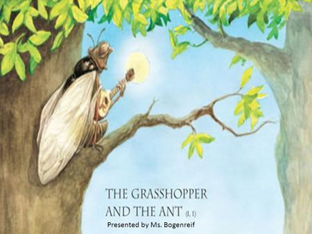 Presented by Ms. Bogenreif. In a field one summer's day a grasshopper was hopping about, chirping and singing to its heart's content. A group of ants.
