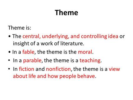 Theme Theme is: The central, underlying, and controlling idea or insight of a work of literature. In a fable, the theme is the moral. In a parable, the.