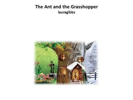 The Ant and the Grasshopper lauragibbs. The Ant and the Grasshopper.
