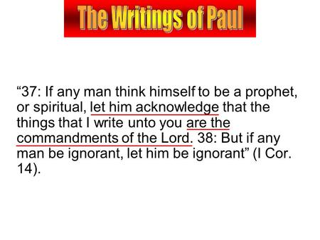 """37: If any man think himself to be a prophet, or spiritual, let him acknowledge that the things that I write unto you are the commandments of the Lord."