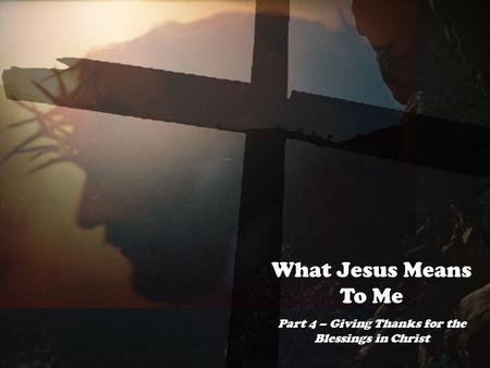 What Jesus Means To Me Part 4 – Giving Thanks for the Blessings in Christ.