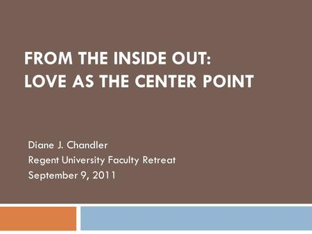 FROM THE INSIDE OUT: LOVE AS THE CENTER POINT Diane J. Chandler Regent University Faculty Retreat September 9, 2011.