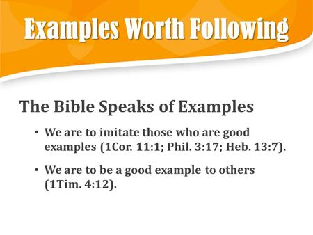 Examples Worth Following The Bible Speaks of Examples We are to imitate those who are good examples (1Cor. 11:1; Phil. 3:17; Heb. 13:7). We are to be a.
