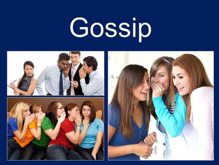 "Gossip. What is Gossip? The repeating of ""idle talk and rumors, especially about the private affairs of others"" (Webster's Dictionary). Rumor: ""general."