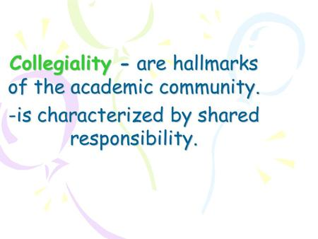 Collegiality -are hallmarks of the academic community. -is characterized by shared responsibility.