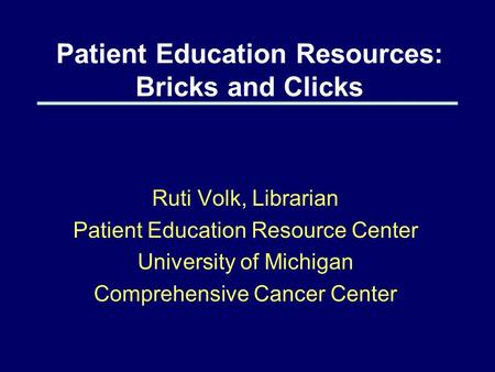 Patient Education Resources: Bricks and Clicks Ruti Volk, Librarian Patient Education Resource Center University of Michigan Comprehensive Cancer Center.