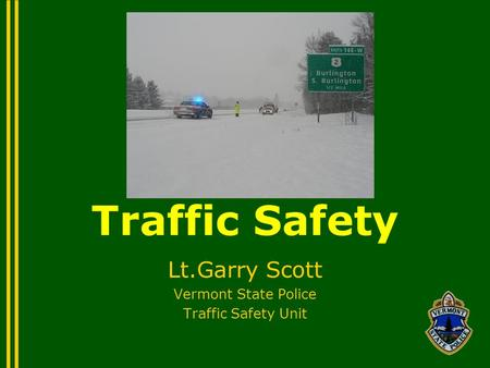 Traffic Safety Lt.Garry Scott Vermont State Police Traffic Safety Unit.