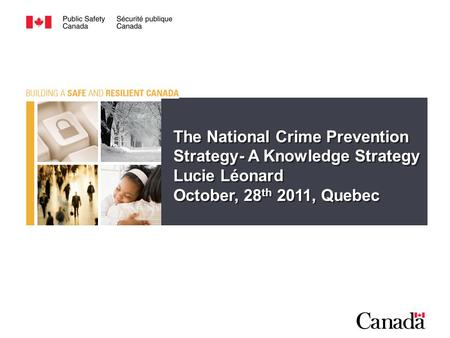 The National Crime Prevention Strategy- A Knowledge Strategy Lucie Léonard October, 28 th 2011, Quebec.