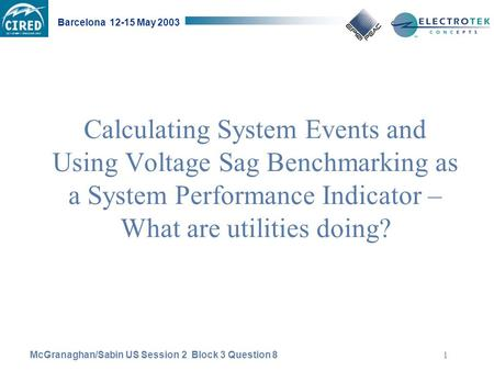 McGranaghan/Sabin US Session 2 Block 3 Question 8 Barcelona 12-15 May 2003 1 Calculating System Events and Using Voltage Sag Benchmarking as a System Performance.