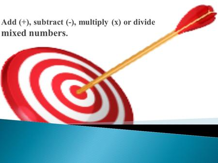 Add (+), subtract (-), multiply (x) or divide mixed numbers.