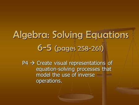 Algebra: Solving Equations 6-5 (pages 258-261) P4  Create visual representations of equation-solving processes that model the use of inverse operations.