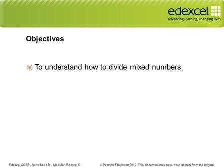 Edexcel GCSE Maths Spec B – Modular: Booster C © Pearson Education 2010. This document may have been altered from the original. To understand how to divide.