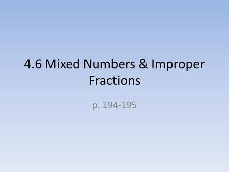 4.6 Mixed Numbers & Improper Fractions p. 194-195.