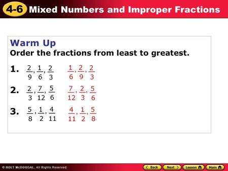 4-6 Mixed Numbers and Improper Fractions Warm Up Order the fractions from least to greatest. 1. 2. 3. 2 9 __ 1 6 2 3 7 12 __ 5 6 2 3 5 8 1 2 4 11 __, 5.