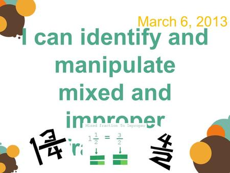 I can identify and manipulate mixed and improper fractions. March 6, 2013.