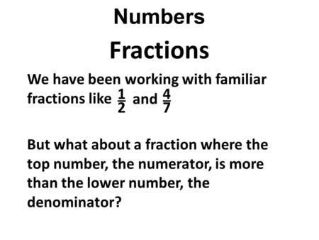 Numbers Fractions We have been working with familiar fractions like But what about a fraction where the top number, the numerator, is more than the lower.