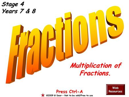 Multiplication of Fractions. Press Ctrl-A ©2009 G Dear – Not to be sold/Free to use Web Resources Stage 4 Years 7 & 8.