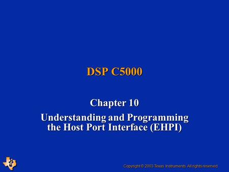 DSP C5000 Chapter 10 Understanding and Programming the Host Port Interface (EHPI) Copyright © 2003 Texas Instruments. All rights reserved.