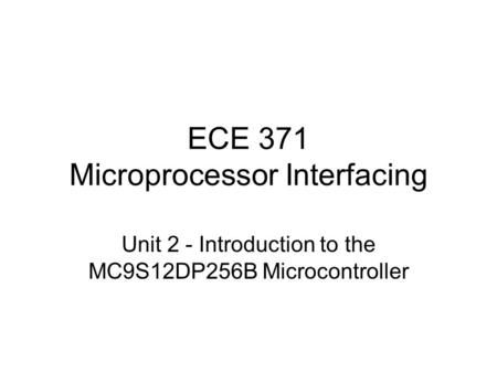 ECE 371 Microprocessor Interfacing Unit 2 - Introduction to the MC9S12DP256B Microcontroller.