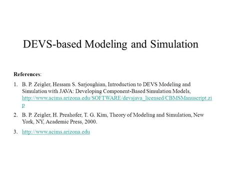 DEVS-based Modeling and Simulation References: 1.B. P. Zeigler, Hessam S. Sarjoughian, Introduction to DEVS Modeling and Simulation with JAVA: Developing.