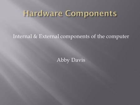 Internal & External components of the computer Abby Davis.