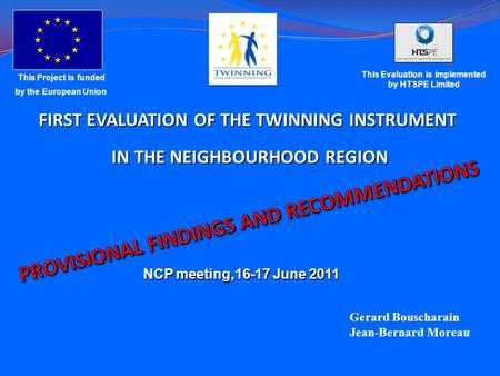 FIRST EVALUATION OF THE TWINNING INSTRUMENT IN THE NEIGHBOURHOOD REGION IN THE NEIGHBOURHOOD REGION Gerard Bouscharain Jean-Bernard Moreau This Project.