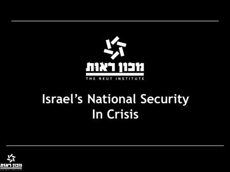 Israel's National Security In Crisis. The Rise and Fall of Strategies Relevancy Paradigm 'relevant' to reality Paradigm Eroded Paradigm Loses Relevancy.
