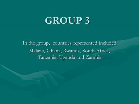 GROUP 3 In the group, countries represented included Malawi, Ghana, Rwanda, South Africa, Tanzania, Uganda and Zambia.