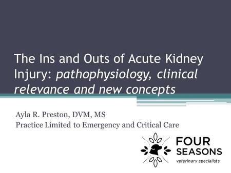 The Ins and Outs of Acute Kidney Injury: pathophysiology, clinical relevance and new concepts Ayla R. Preston, DVM, MS Practice Limited to Emergency and.
