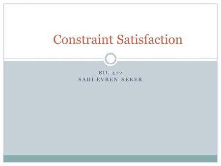BIL 472 SADI EVREN SEKER Constraint Satisfaction.