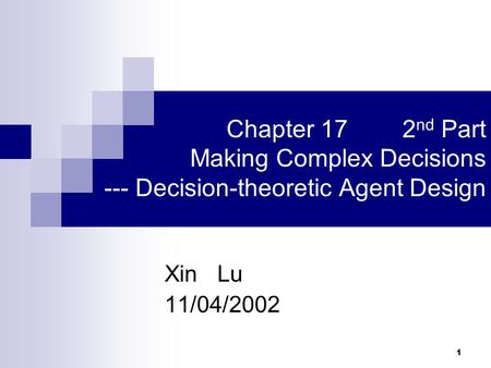 1 Chapter 17 2 nd Part Making Complex Decisions --- Decision-theoretic Agent Design Xin Lu 11/04/2002.