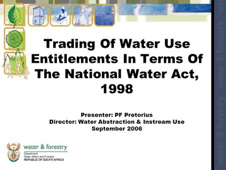 Trading Of Water Use Entitlements In Terms Of The National Water Act, 1998 Presenter: PF Pretorius Director: Water Abstraction & Instream Use September.