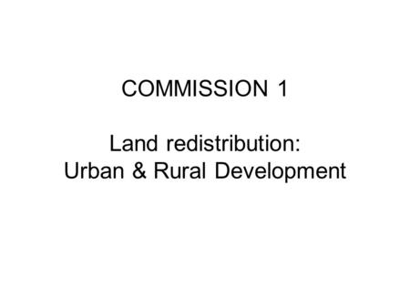 COMMISSION 1 Land redistribution: Urban & Rural Development.
