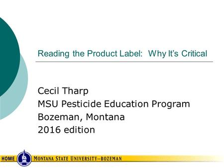 Reading the Product Label: Why It's Critical Cecil Tharp MSU Pesticide Education Program Bozeman, Montana 2016 edition.