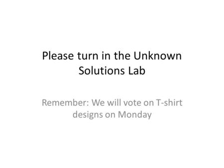 Please turn in the Unknown Solutions Lab Remember: We will vote on T-shirt designs on Monday.
