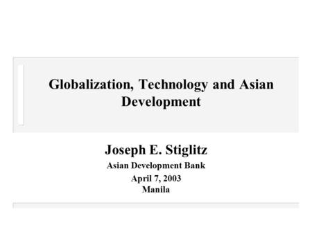 Globalization, Technology and Asian Development Joseph E. Stiglitz Asian Development Bank April 7, 2003 Manila.